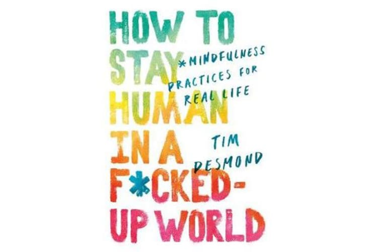 How to Stay Human in a F*cked-Up World - Mindfulness Practices for Real Life