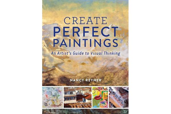 Create Perfect Paintings - An Artist's Guide to Visual Thinking