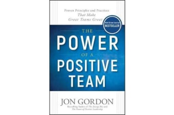 The Power of a Positive Team - Proven Principles and Practices that Make Great Teams Great