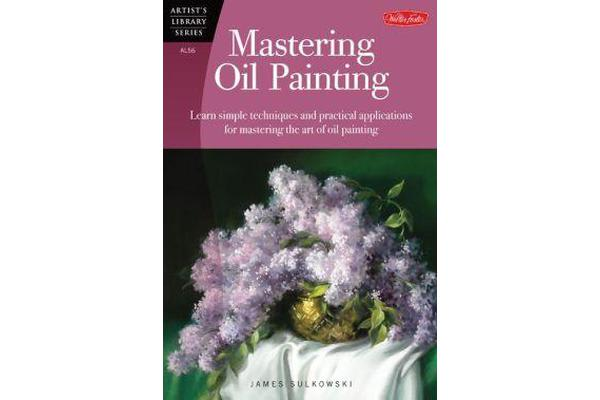 Mastering Oil Painting - Learn Simple Techniques and Practical Applications for Mastering the Art of Oil Painting