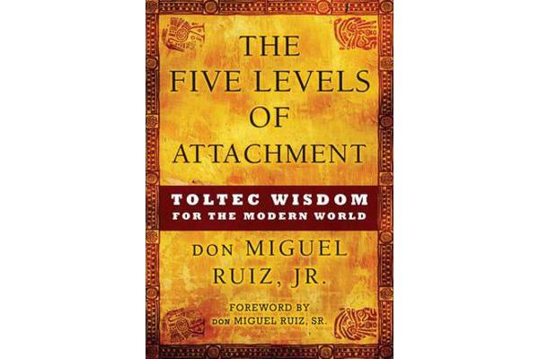 Five Levels of Attachment - Toltec Wisdom for the Modern World