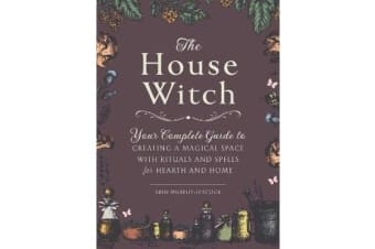The House Witch - Your Complete Guide to Creating a Magical Space with Rituals and Spells for Hearth and Home