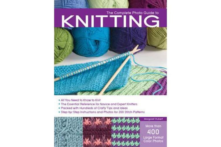 Complete Photo Guide to Knitting - Basics, Stitch Patterns, Projects for All Methods of Knitting