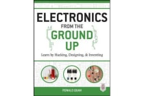 Electronics from the Ground Up - Learn by Hacking, Designing, and Inventing
