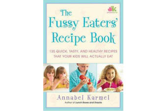 The Fussy Eaters' Recipe Book - 135 Quick, Tasty and Healthy Recipes That Your Kids Will Actually Eat