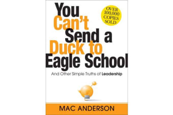 You Can't Send a Duck to Eagle School - And Other Simple Truths of Leadership