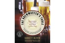 The Brewmaster's Table - Discovering The Pleasures Of Real Beer With RealFood
