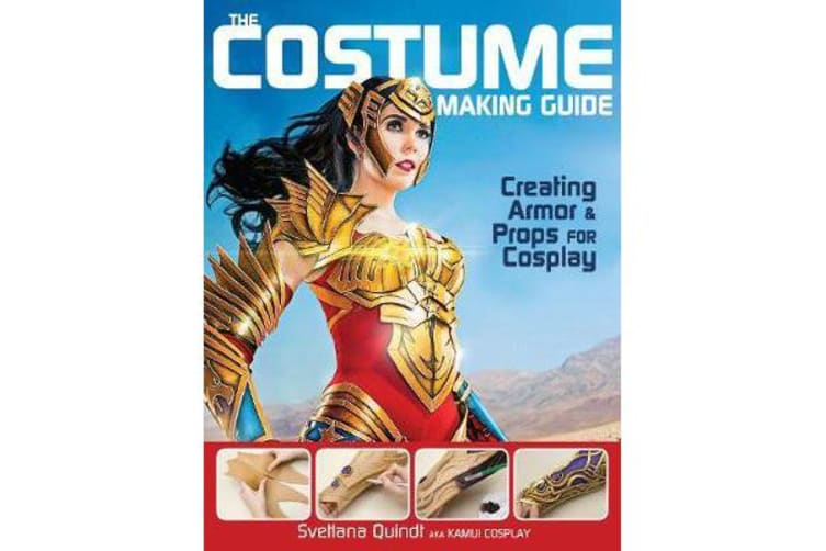 The Costume Making Guide - Creating Armor & Props for Cosplay