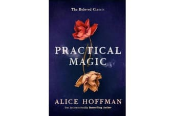 Practical Magic - The Beloved Novel of Love, Friendship, Sisterhood and Magic