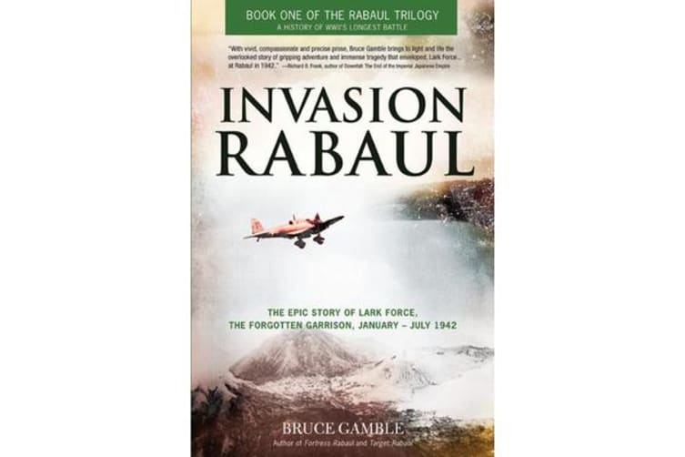 Invasion Rabaul - The Epic Story of Lark Force, the Forgotten Garrison, January - July 1942