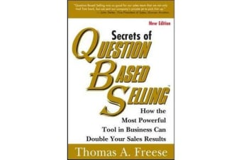 Secrets of Question Based Selling - How the Most Powerful Tool in Business Can Double Your Sales Results