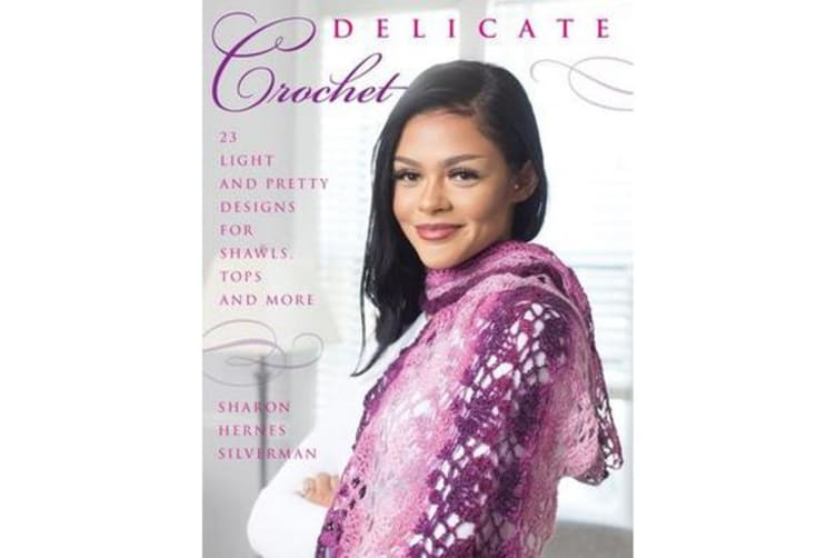 Delicate Crochet - 23 Light and Pretty Designs for Shawls, Tops and More
