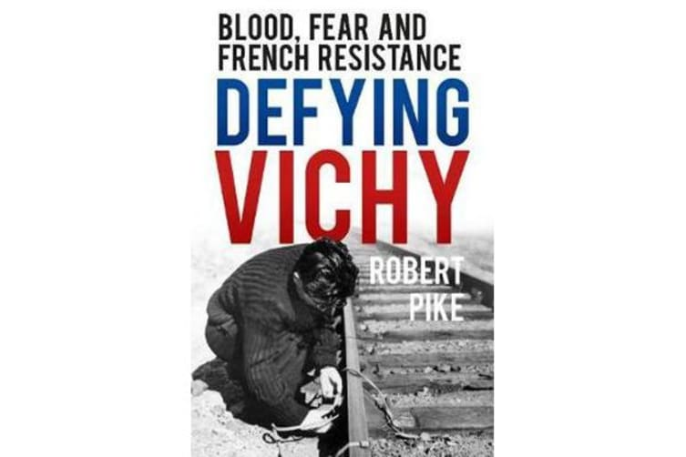 Defying Vichy - Blood, Fear and French Resistance