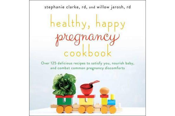 Healthy, Happy Pregnancy Cookbook - Over 125 Delicious Recipes to Satisfy You, Nourish Baby, and Combat Common Pregnancy Discomforts
