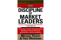 The Discipline of Market Leaders - Choose Your Customers, Narrow Your Focus, Dominate Your Market