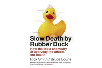 Slow Death By Rubber Duck - How The Toxic Chemistry Of Everyday Life Affects Our Health