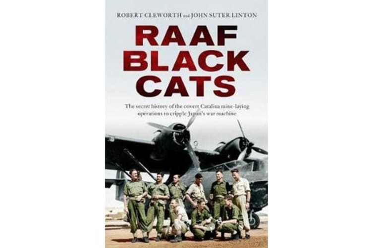 Raaf Black Cats - The Secret History of the Covert Catalina Mine-Laying Operations to Cripple Japan's War Machine