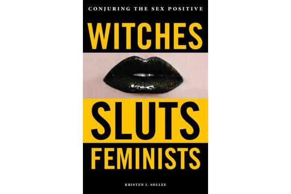 Witches, Sluts, Feminists - Conjuring the Sex Positive