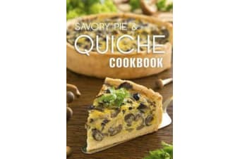 The Savory Pie & Quiche Cookbook - The 50 Most Delicious Savory Pie & Quiche Recipes