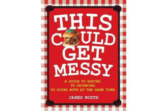 This Could Get Messy - A Guide to Eating, to Drinking, to Doing Both at the Same Time