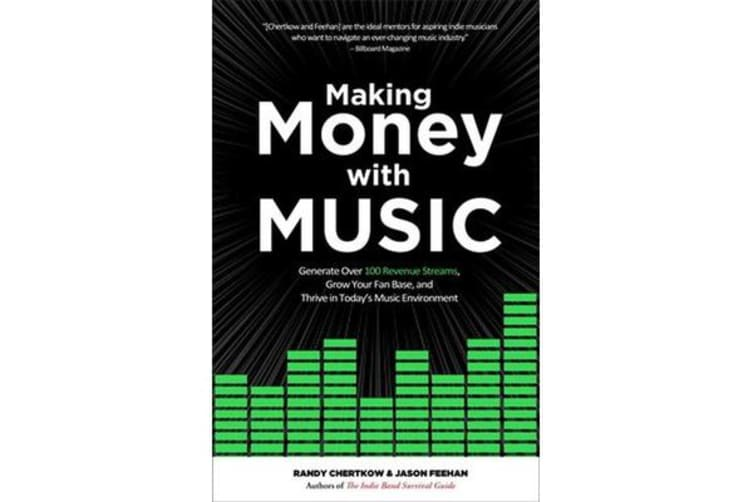 Making Money with Music - Generate Over 100 Revenue Streams, Grow Your Fan Base, and Thrive in Today's Music Environment