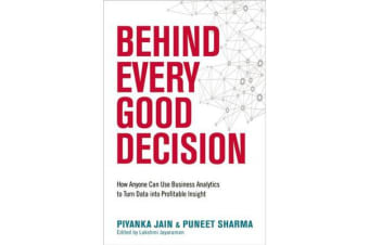 Behind Every Good Decision - How Anyone Can Use Business Analytics to Turn Data into Profitable Insight
