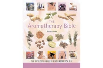 The Aromatherapy Bible - The Definitive Guide to Using Essential Oils for Beauty, Health, and Well Being