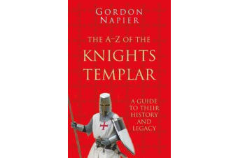 The A-Z of the Knights Templar: Classic Histories Series - A Guide to Their History and Legacy