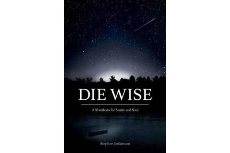 Die Wise - A Manifesto for Sanity and Soul