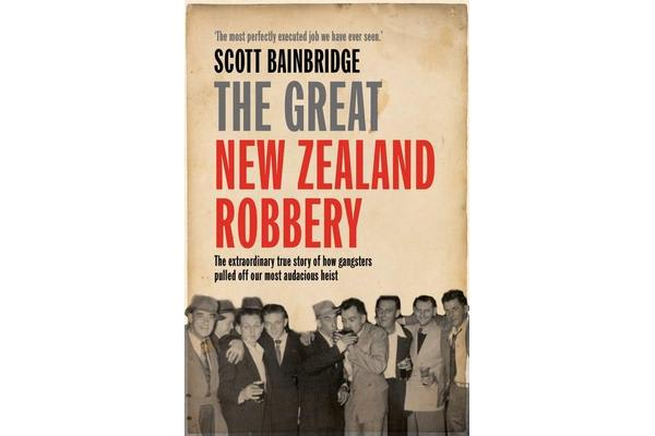 The Great New Zealand Robbery - The Extraordinary True Story of How Gangsters Pulled off Our Most Audacious Heist