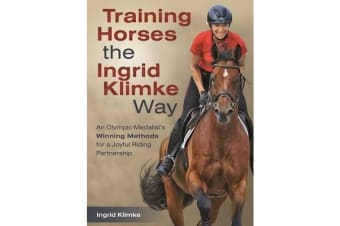 Training Horses the Ingrid Klimke Way - An Olympic Medalist's Winning Methods for a Joyful Riding Partnership