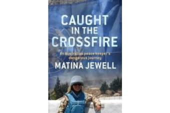 Caught in the Crossfire - An Australian Peacekeeper Beyond the Front-Line