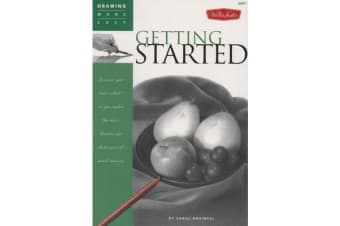 Getting Started - Discover Your Inner Artist as You Explore the Basic Theories and Techniques of Pencil Drawing
