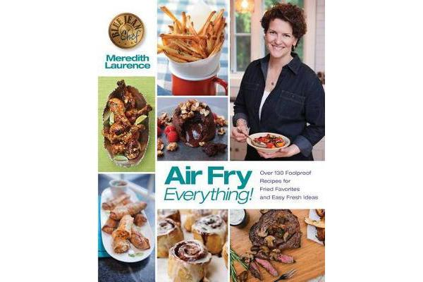 Air Fry Everything - Foolproof Recipes for Fried Favorites and Easy Fresh Ideas by Blue Jean Chef, Meredith Laurence