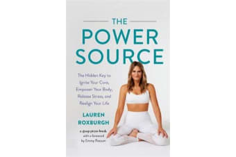 The Power Source - The Hidden Key to Ignite Your Core, Empower Your Body, Release Stress, and Realign Your Life