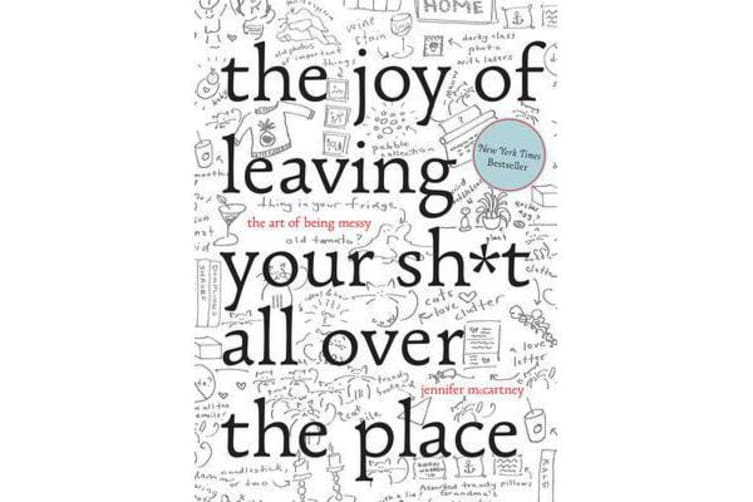 The Joy of Leaving Your Sh*t All Over the Place - The Art of Being Messy