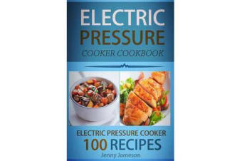 Electric Pressure Cooker Cookbook - 100 Electric Pressure Cooker Recipes: Delicious, Quick and Easy to Prepare Pressure Cooker Recipes with an Easy Step by Step Guide to Electric Pressure Cooking