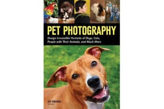 Pet Photography - Design Irresistable Portraits of Dogs, Cats, People With Their Animals and Much More