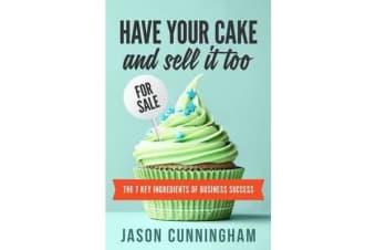 Have your cake and sell it too - The 7 Key Ingredients of Business Success