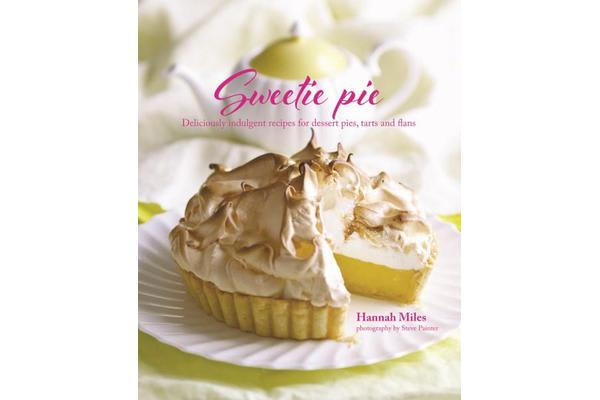 Sweetie Pie - Deliciously Indulgent Recipes for Dessert Pies, Tarts and Flans