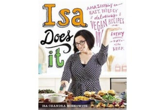 Isa Does It - Amazingly Easy, Wildly Delicious Vegan Recipes for Every Day of the Week