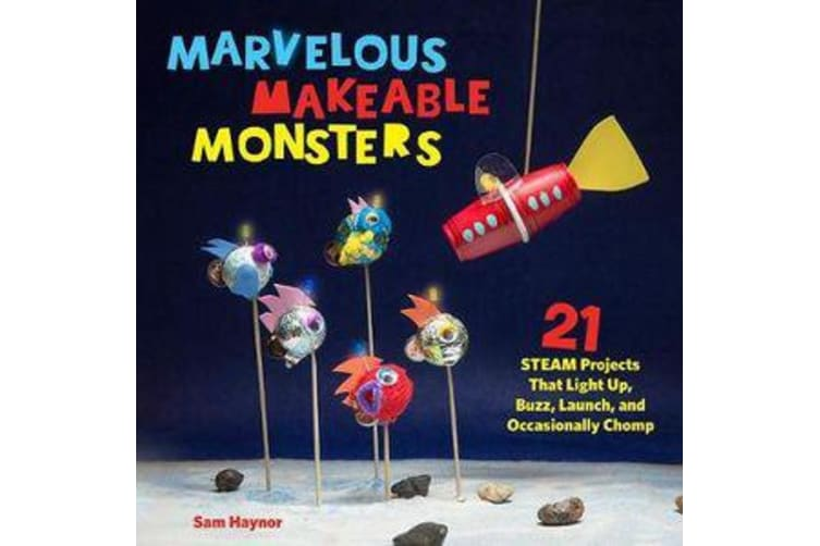 Marvelous Makeable Monsters - 21 STEAM Projects That Light Up, Buzz, Launch, and Occasionally Chomp