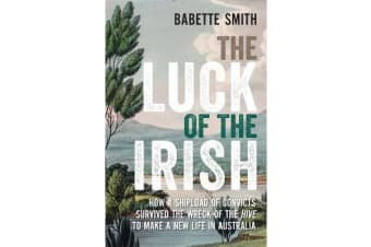 The Luck of the Irish - How a Shipload of Convicts Survived the Wreck of the Hive to Make a New Life in Australia