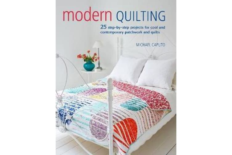 Modern Quilting - 25 Step-by-Step Projects for Cool and Contemporary Patchwork and Quilts