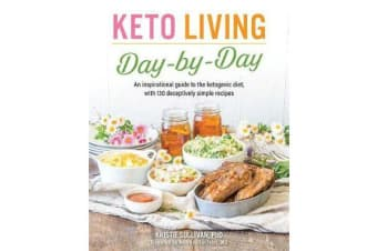 Keto Living Day-by-day - An Inspirational Guide to the Ketogenic Diet, with 130 Deceptively Simple Recipes
