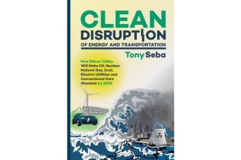 Clean Disruption of Energy and Transportation - How Silicon Valley Will Make Oil, Nuclear, Natural Gas, Coal, Electric Utilities and Conventional Cars Obsolete by 2030