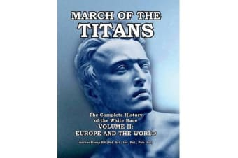 March of the Titans - The Complete History of the White Race: Volume II: Europe and the World