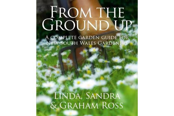From the Ground Up - New South Wales - A Complete Garden Guide for New South Wales Gardeners