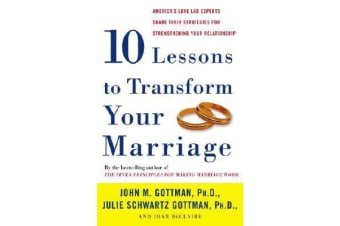 Ten Lessons to Transform Your Marriage - America's Love Lab Experts Share Their Strategies for Strengthening Your Relationship