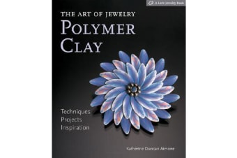The Art of Jewelry: Polymer Clay - Techniques, Projects, Inspiration